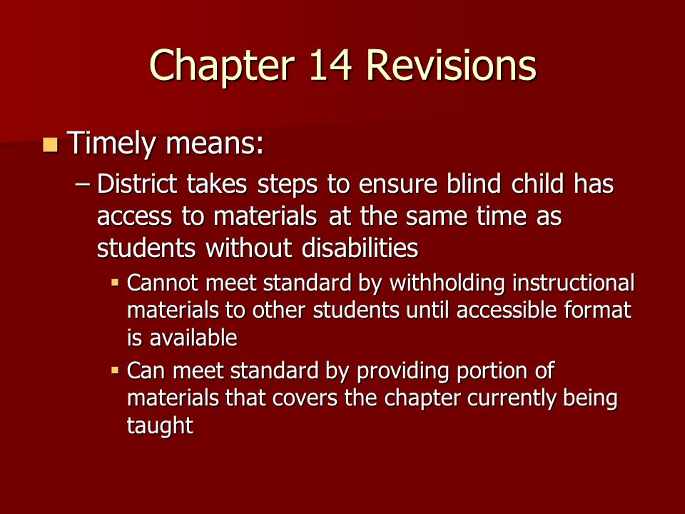 Chapter 14 Revisions Timely means: Timely means: –District takes steps to ensure blind child has access to materials at the same time as students without disabilities Cannot meet standard by withholding instructional materials to other students until accessible format is available Cannot meet standard by withholding instructional materials to other students until accessible format is available Can meet standard by providing portion of materials that covers the chapter currently being taught Can meet standard by providing portion of materials that covers the chapter currently being taught