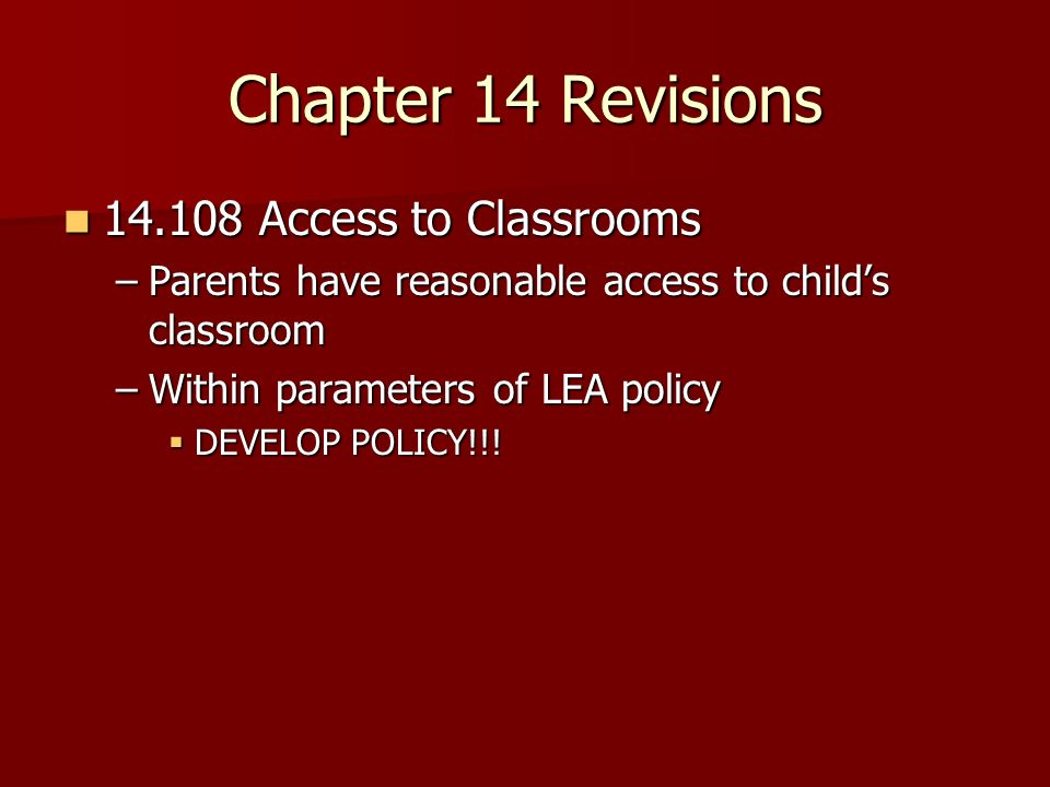 Chapter 14 Revisions Access to Classrooms Access to Classrooms –Parents have reasonable access to childs classroom –Within parameters of LEA policy DEVELOP POLICY!!.