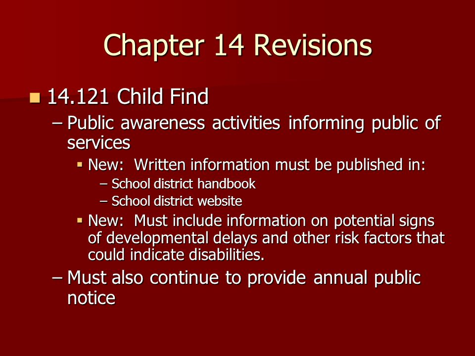 Chapter 14 Revisions Child Find Child Find –Public awareness activities informing public of services New: Written information must be published in: New: Written information must be published in: –School district handbook –School district website New: Must include information on potential signs of developmental delays and other risk factors that could indicate disabilities.