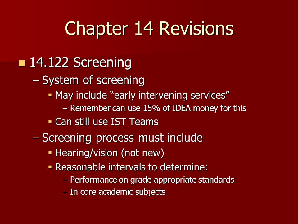 Chapter 14 Revisions Screening Screening –System of screening May include early intervening services May include early intervening services –Remember can use 15% of IDEA money for this Can still use IST Teams Can still use IST Teams –Screening process must include Hearing/vision (not new) Hearing/vision (not new) Reasonable intervals to determine: Reasonable intervals to determine: –Performance on grade appropriate standards –In core academic subjects