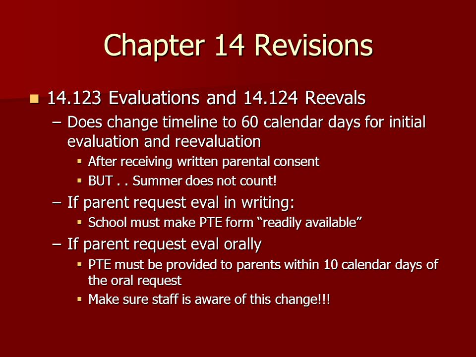 Chapter 14 Revisions Evaluations and Reevals Evaluations and Reevals –Does change timeline to 60 calendar days for initial evaluation and reevaluation After receiving written parental consent After receiving written parental consent BUT..