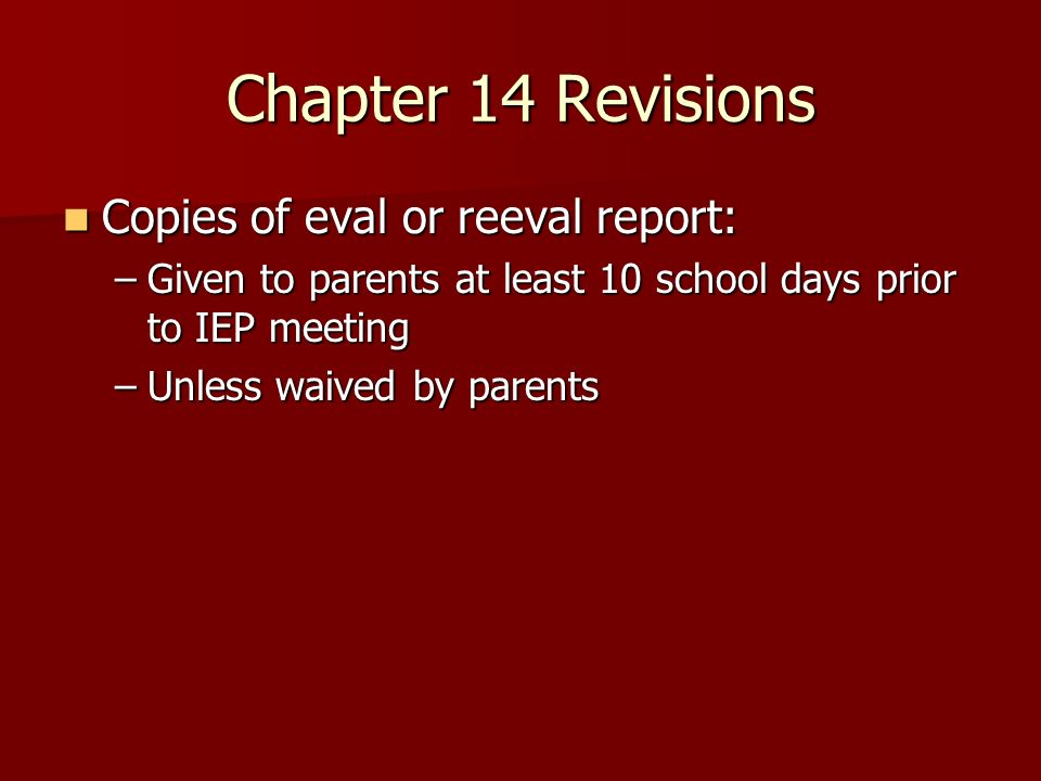 Chapter 14 Revisions Copies of eval or reeval report: Copies of eval or reeval report: –Given to parents at least 10 school days prior to IEP meeting –Unless waived by parents