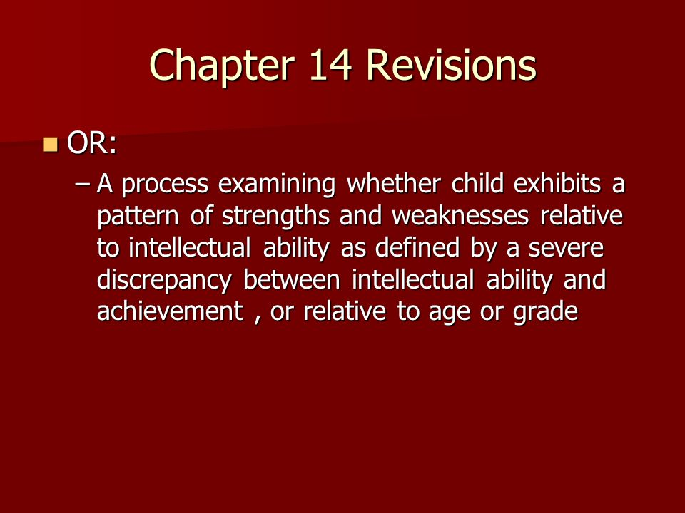 Chapter 14 Revisions OR: OR: –A process examining whether child exhibits a pattern of strengths and weaknesses relative to intellectual ability as defined by a severe discrepancy between intellectual ability and achievement, or relative to age or grade
