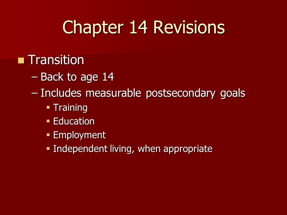 Chapter 14 Revisions Transition Transition –Back to age 14 –Includes measurable postsecondary goals Training Training Education Education Employment Employment Independent living, when appropriate Independent living, when appropriate