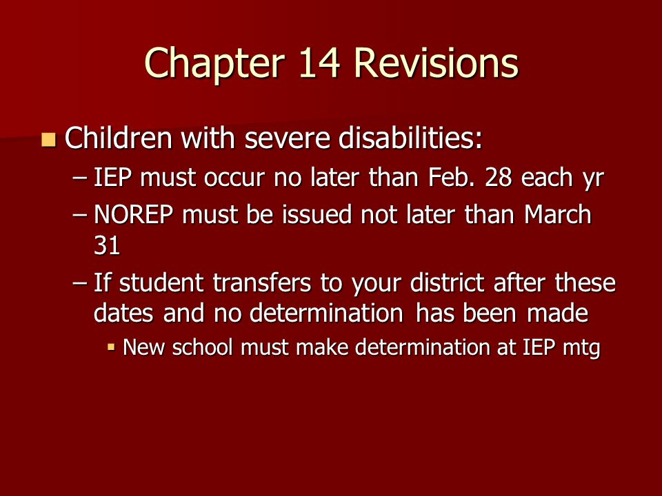 Chapter 14 Revisions Children with severe disabilities: Children with severe disabilities: –IEP must occur no later than Feb.