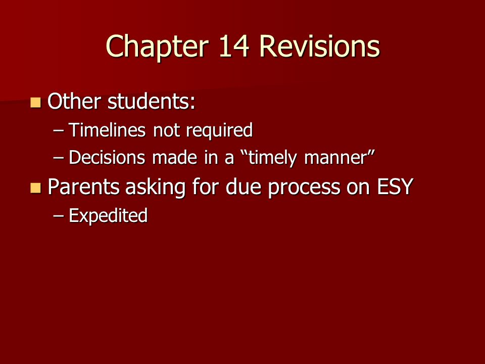 Chapter 14 Revisions Other students: Other students: –Timelines not required –Decisions made in a timely manner Parents asking for due process on ESY Parents asking for due process on ESY –Expedited