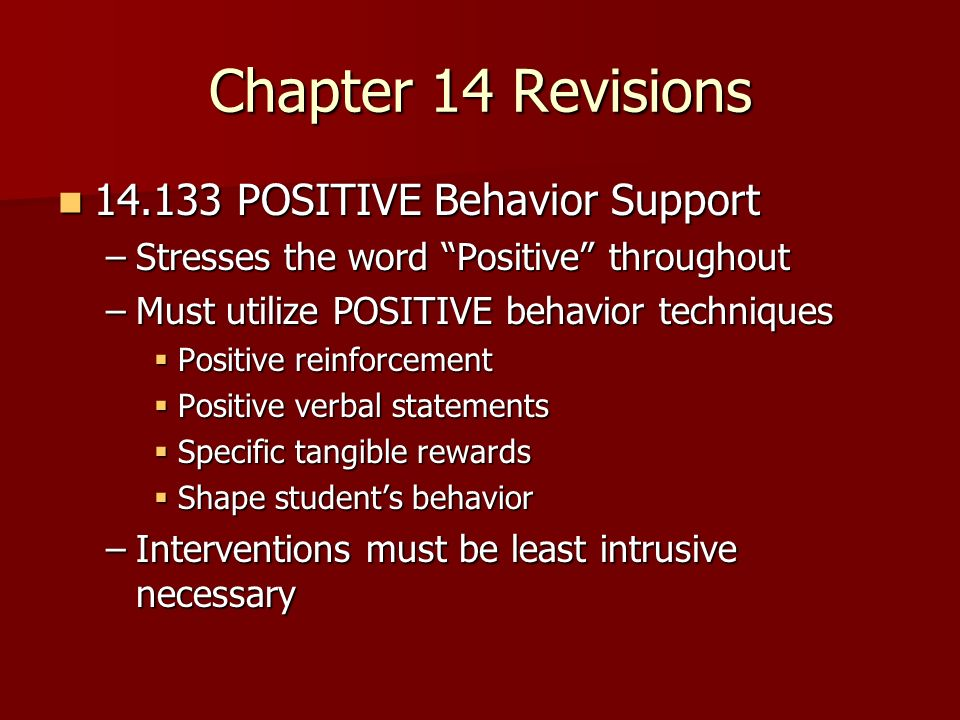 Chapter 14 Revisions POSITIVE Behavior Support POSITIVE Behavior Support –Stresses the word Positive throughout –Must utilize POSITIVE behavior techniques Positive reinforcement Positive reinforcement Positive verbal statements Positive verbal statements Specific tangible rewards Specific tangible rewards Shape students behavior Shape students behavior –Interventions must be least intrusive necessary