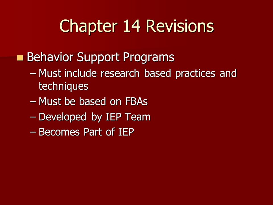 Chapter 14 Revisions Behavior Support Programs Behavior Support Programs –Must include research based practices and techniques –Must be based on FBAs –Developed by IEP Team –Becomes Part of IEP