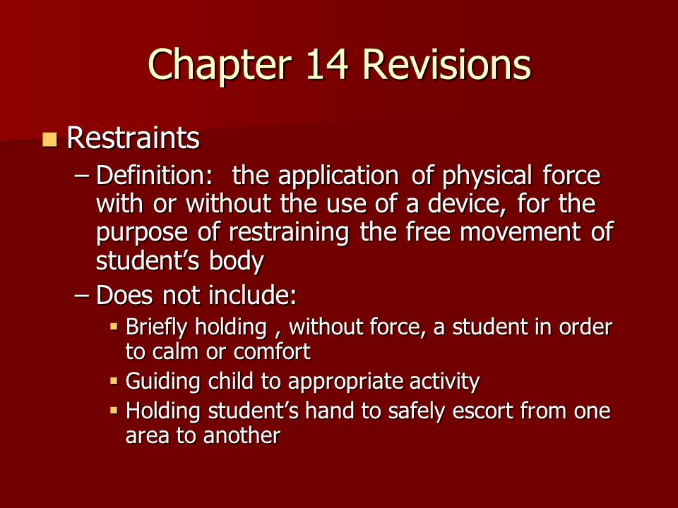 Chapter 14 Revisions Restraints Restraints –Definition: the application of physical force with or without the use of a device, for the purpose of restraining the free movement of students body –Does not include: Briefly holding, without force, a student in order to calm or comfort Briefly holding, without force, a student in order to calm or comfort Guiding child to appropriate activity Guiding child to appropriate activity Holding students hand to safely escort from one area to another Holding students hand to safely escort from one area to another