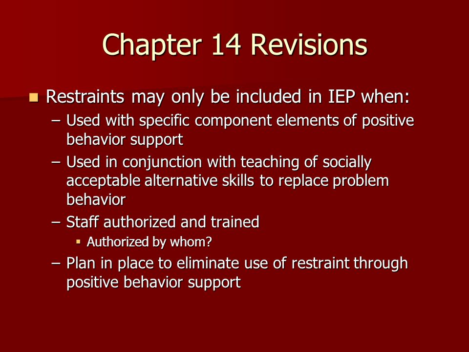 Chapter 14 Revisions Restraints may only be included in IEP when: Restraints may only be included in IEP when: –Used with specific component elements of positive behavior support –Used in conjunction with teaching of socially acceptable alternative skills to replace problem behavior –Staff authorized and trained Authorized by whom.