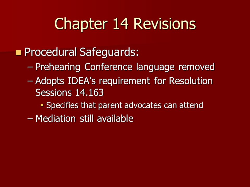 Chapter 14 Revisions Procedural Safeguards: Procedural Safeguards: –Prehearing Conference language removed –Adopts IDEAs requirement for Resolution Sessions Specifies that parent advocates can attend Specifies that parent advocates can attend –Mediation still available