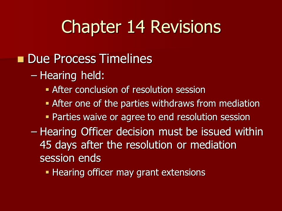 Chapter 14 Revisions Due Process Timelines Due Process Timelines –Hearing held: After conclusion of resolution session After conclusion of resolution session After one of the parties withdraws from mediation After one of the parties withdraws from mediation Parties waive or agree to end resolution session Parties waive or agree to end resolution session –Hearing Officer decision must be issued within 45 days after the resolution or mediation session ends Hearing officer may grant extensions Hearing officer may grant extensions