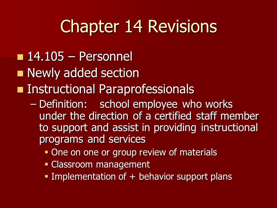 Chapter 14 Revisions – Personnel – Personnel Newly added section Newly added section Instructional Paraprofessionals Instructional Paraprofessionals –Definition:school employee who works under the direction of a certified staff member to support and assist in providing instructional programs and services One on one or group review of materials One on one or group review of materials Classroom management Classroom management Implementation of + behavior support plans Implementation of + behavior support plans