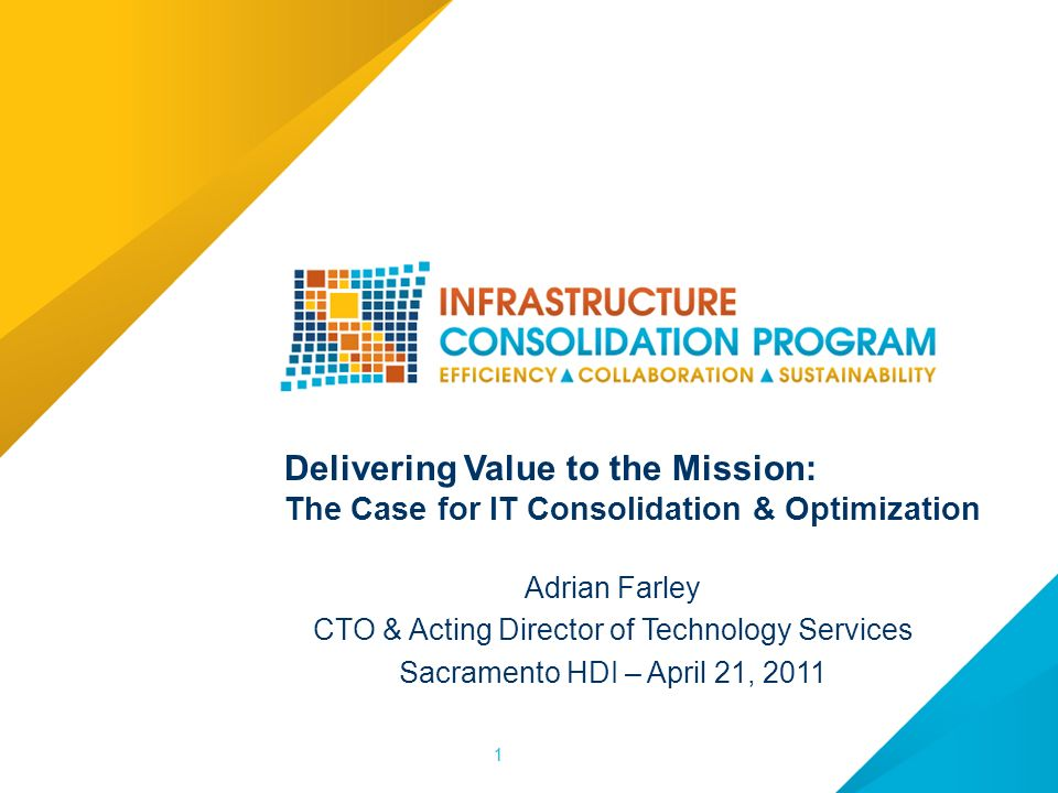 11 Delivering Value to the Mission: The Case for IT Consolidation & Optimization Adrian Farley CTO & Acting Director of Technology Services Sacramento HDI – April 21, 2011