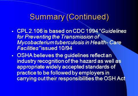 Summary (Continued) CPL 2.106 is based on CDC 1994 Guidelines for Preventing the Transmission of Mycobacterium tuberculosis in Health- Care Facilities issued 10/94 OSHA believes the guidelines reflect an industry recognition of the hazard as well as appropriate widely accepted standards of practice to be followed by employers in carrying out their responsibilities the OSH Act