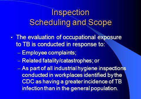 Inspection Scheduling and Scope The evaluation of occupational exposure to TB is conducted in response to: – Employee complaints; – Related fatality/catastrophes; or – As part of all industrial hygiene inspections conducted in workplaces identified by the CDC as having a greater incidence of TB infection than in the general population.