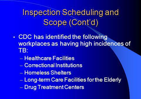 Inspection Scheduling and Scope (Contd) CDC has identified the following workplaces as having high incidences of TB: – Healthcare Facilities – Correctional Institutions – Homeless Shelters – Long-term Care Facilities for the Elderly – Drug Treatment Centers