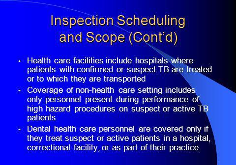 Inspection Scheduling and Scope (Contd) Health care facilities include hospitals where patients with confirmed or suspect TB are treated or to which they are transported Coverage of non-health care setting includes only personnel present during performance of high hazard procedures on suspect or active TB patients Dental health care personnel are covered only if they treat suspect or active patients in a hospital, correctional facility, or as part of their practice.