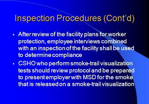 Inspection Procedures (Contd) After review of the facility plans for worker protection, employee interviews combined with an inspection of the facility shall be used to determine compliance CSHO who perform smoke-trail visualization tests should review protocol and be prepared to present employer with MSD for the smoke that is released on a smoke-trail visualization