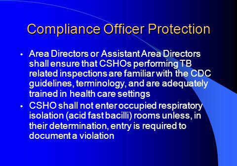 Compliance Officer Protection Area Directors or Assistant Area Directors shall ensure that CSHOs performing TB related inspections are familiar with the CDC guidelines, terminology, and are adequately trained in health care settings CSHO shall not enter occupied respiratory isolation (acid fast bacilli) rooms unless, in their determination, entry is required to document a violation