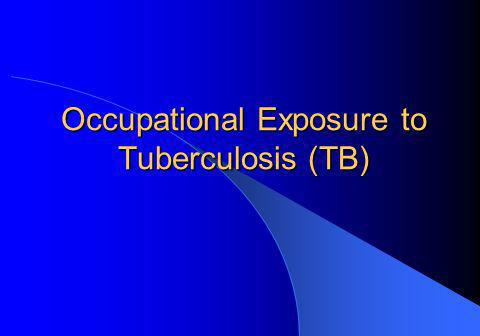 Occupational Exposure to Tuberculosis (TB) Occupational Exposure to Tuberculosis (TB)