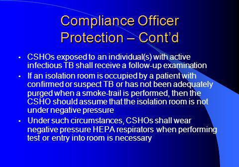 Compliance Officer Protection – Contd CSHOs exposed to an individual(s) with active infectious TB shall receive a follow-up examination If an isolation room is occupied by a patient with confirmed or suspect TB or has not been adequately purged when a smoke-trail is performed, then the CSHO should assume that the isolation room is not under negative pressure Under such circumstances, CSHOs shall wear negative pressure HEPA respirators when performing test or entry into room is necessary