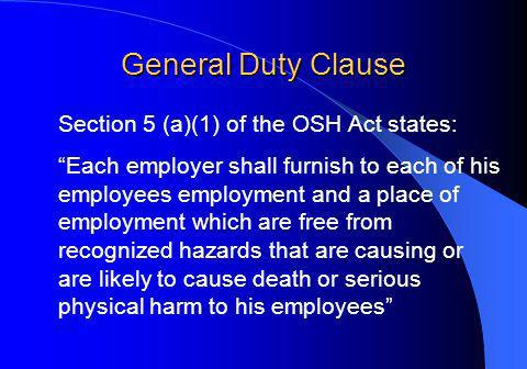 General Duty Clause Section 5 (a)(1) of the OSH Act states: Each employer shall furnish to each of his employees employment and a place of employment which are free from recognized hazards that are causing or are likely to cause death or serious physical harm to his employees