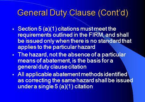 General Duty Clause (Contd) Section 5 (a)(1) citations must meet the requirements outlined in the FIRM, and shall be issued only when there is no standard that applies to the particular hazard The hazard, not the absence of a particular means of abatement, is the basis for a general duty clause citation All applicable abatement methods identified as correcting the same hazard shall be issued under a single 5 (a)(1) citation