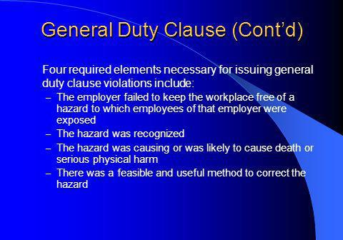 General Duty Clause (Contd) Four required elements necessary for issuing general duty clause violations include: – The employer failed to keep the workplace free of a hazard to which employees of that employer were exposed – The hazard was recognized – The hazard was causing or was likely to cause death or serious physical harm – There was a feasible and useful method to correct the hazard