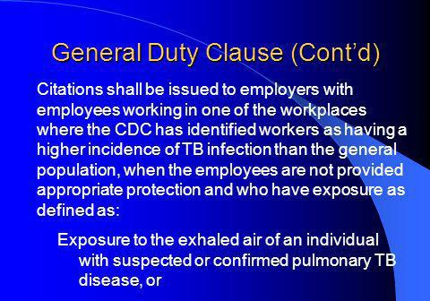General Duty Clause (Contd) Citations shall be issued to employers with employees working in one of the workplaces where the CDC has identified workers as having a higher incidence of TB infection than the general population, when the employees are not provided appropriate protection and who have exposure as defined as: Exposure to the exhaled air of an individual with suspected or confirmed pulmonary TB disease, or
