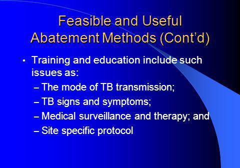 Feasible and Useful Abatement Methods (Contd) Training and education include such issues as: – The mode of TB transmission; – TB signs and symptoms; – Medical surveillance and therapy; and – Site specific protocol