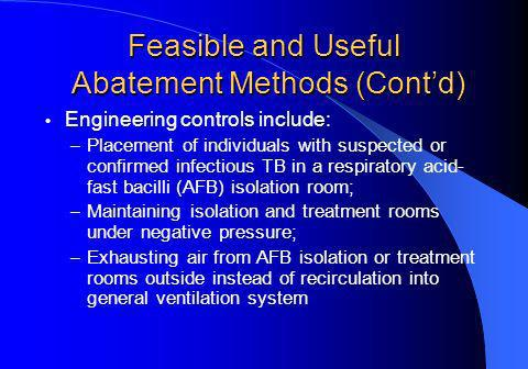 Feasible and Useful Abatement Methods (Contd) Engineering controls include: – Placement of individuals with suspected or confirmed infectious TB in a respiratory acid- fast bacilli (AFB) isolation room; – Maintaining isolation and treatment rooms under negative pressure; – Exhausting air from AFB isolation or treatment rooms outside instead of recirculation into general ventilation system
