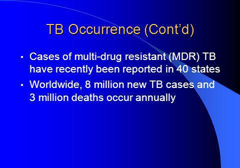 TB Occurrence (Contd) Cases of multi-drug resistant (MDR) TB have recently been reported in 40 states Worldwide, 8 million new TB cases and 3 million deaths occur annually