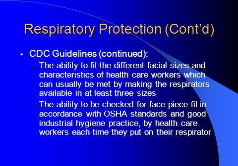 Respiratory Protection (Contd) CDC Guidelines (continued): – The ability to fit the different facial sizes and characteristics of health care workers which can usually be met by making the respirators available in at least three sizes – The ability to be checked for face piece fit in accordance with OSHA standards and good industrial hygiene practice, by health care workers each time they put on their respirator