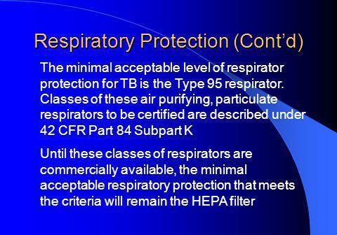 Respiratory Protection (Contd) The minimal acceptable level of respirator protection for TB is the Type 95 respirator.