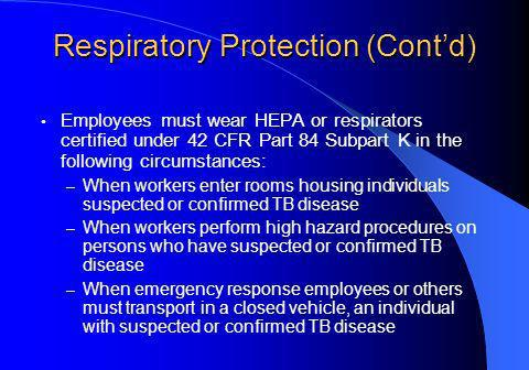 Respiratory Protection (Contd) Employees must wear HEPA or respirators certified under 42 CFR Part 84 Subpart K in the following circumstances: – When workers enter rooms housing individuals suspected or confirmed TB disease – When workers perform high hazard procedures on persons who have suspected or confirmed TB disease – When emergency response employees or others must transport in a closed vehicle, an individual with suspected or confirmed TB disease