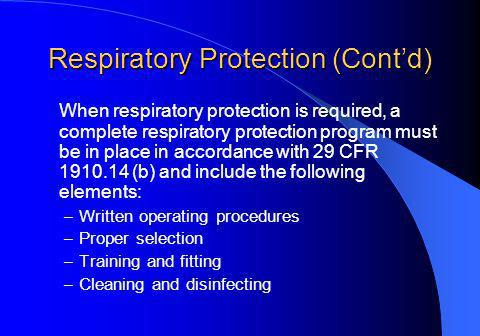 Respiratory Protection (Contd) When respiratory protection is required, a complete respiratory protection program must be in place in accordance with 29 CFR 1910.14 (b) and include the following elements: – Written operating procedures – Proper selection – Training and fitting – Cleaning and disinfecting