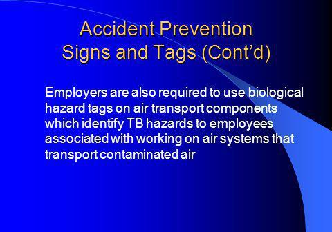 Accident Prevention Signs and Tags (Contd) Employers are also required to use biological hazard tags on air transport components which identify TB hazards to employees associated with working on air systems that transport contaminated air