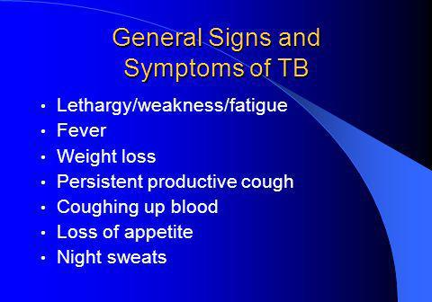 General Signs and Symptoms of TB Lethargy/weakness/fatigue Fever Weight loss Persistent productive cough Coughing up blood Loss of appetite Night sweats
