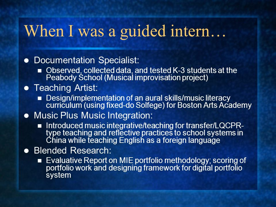 When I was a guided intern… Documentation Specialist: Observed, collected data, and tested K-3 students at the Peabody School (Musical improvisation project) Teaching Artist: Design/implementation of an aural skills/music literacy curriculum (using fixed-do Solfege) for Boston Arts Academy Music Plus Music Integration: Introduced music integrative/teaching for transfer/LQCPR- type teaching and reflective practices to school systems in China while teaching English as a foreign language Blended Research: Evaluative Report on MIE portfolio methodology; scoring of portfolio work and designing framework for digital portfolio system