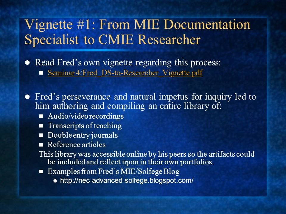 Vignette #1: From MIE Documentation Specialist to CMIE Researcher Read Freds own vignette regarding this process: Seminar 4/Fred_DS-to-Researcher_Vignette.pdf Freds perseverance and natural impetus for inquiry led to him authoring and compiling an entire library of: Audio/video recordings Transcripts of teaching Double entry journals Reference articles This library was accessible online by his peers so the artifacts could be included and reflect upon in their own portfolios.