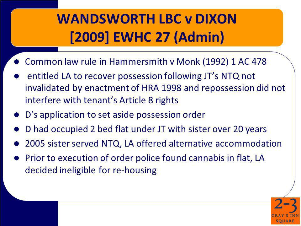 WANDSWORTH LBC v DIXON [2009] EWHC 27 (Admin) Common law rule in Hammersmith v Monk (1992) 1 AC 478 entitled LA to recover possession following JTs NTQ not invalidated by enactment of HRA 1998 and repossession did not interfere with tenants Article 8 rights Ds application to set aside possession order D had occupied 2 bed flat under JT with sister over 20 years 2005 sister served NTQ, LA offered alternative accommodation Prior to execution of order police found cannabis in flat, LA decided ineligible for re-housing