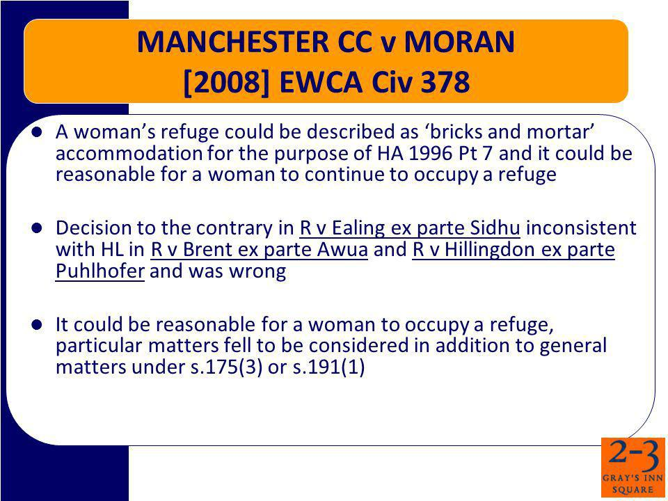 MANCHESTER CC v MORAN [2008] EWCA Civ 378 A womans refuge could be described as bricks and mortar accommodation for the purpose of HA 1996 Pt 7 and it could be reasonable for a woman to continue to occupy a refuge Decision to the contrary in R v Ealing ex parte Sidhu inconsistent with HL in R v Brent ex parte Awua and R v Hillingdon ex parte Puhlhofer and was wrong It could be reasonable for a woman to occupy a refuge, particular matters fell to be considered in addition to general matters under s.175(3) or s.191(1)