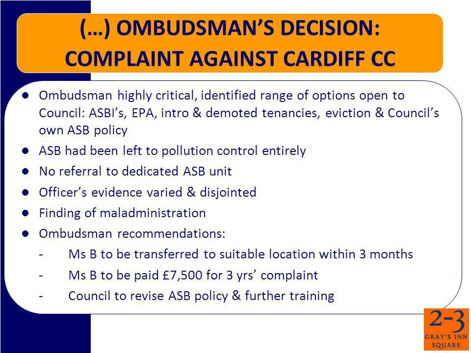 (…) OMBUDSMANS DECISION: COMPLAINT AGAINST CARDIFF CC Ombudsman highly critical, identified range of options open to Council: ASBIs, EPA, intro & demoted tenancies, eviction & Councils own ASB policy ASB had been left to pollution control entirely No referral to dedicated ASB unit Officers evidence varied & disjointed Finding of maladministration Ombudsman recommendations: -Ms B to be transferred to suitable location within 3 months -Ms B to be paid £7,500 for 3 yrs complaint -Council to revise ASB policy & further training