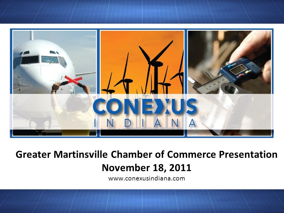 Greater Martinsville Chamber of Commerce Presentation November 18, 2011 www.conexusindiana.com