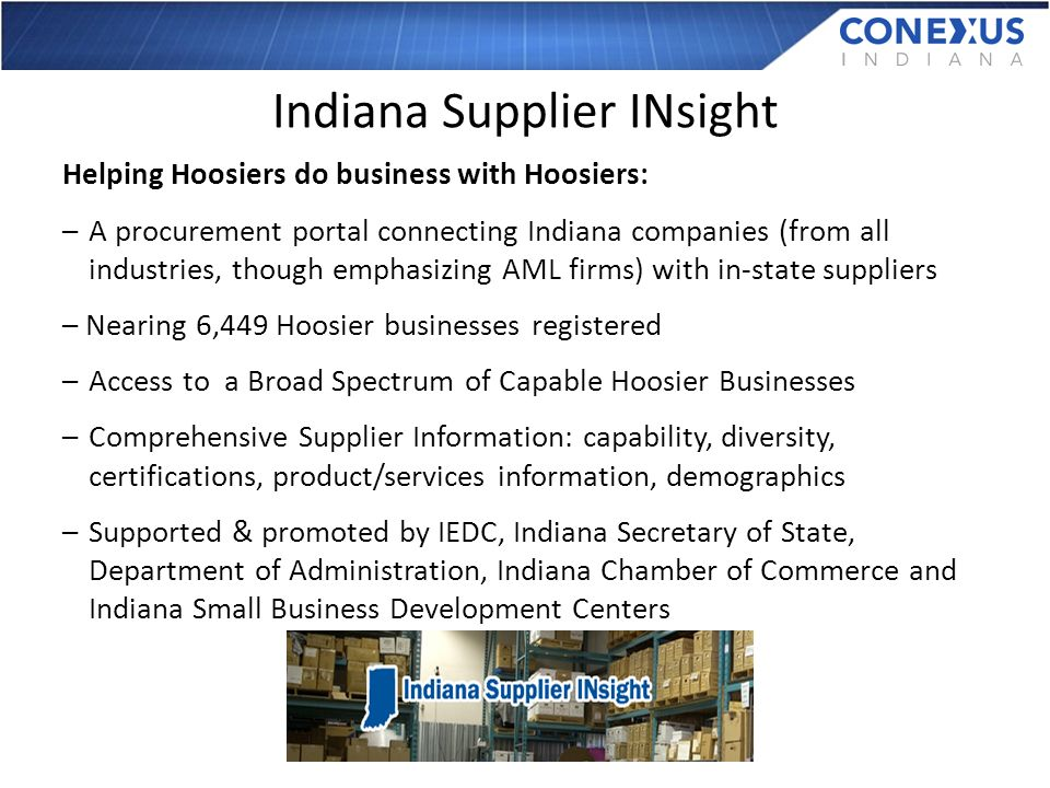 Indiana Supplier INsight Helping Hoosiers do business with Hoosiers: –A procurement portal connecting Indiana companies (from all industries, though emphasizing AML firms) with in-state suppliers – Nearing 6,449 Hoosier businesses registered –Access to a Broad Spectrum of Capable Hoosier Businesses –Comprehensive Supplier Information: capability, diversity, certifications, product/services information, demographics –Supported & promoted by IEDC, Indiana Secretary of State, Department of Administration, Indiana Chamber of Commerce and Indiana Small Business Development Centers