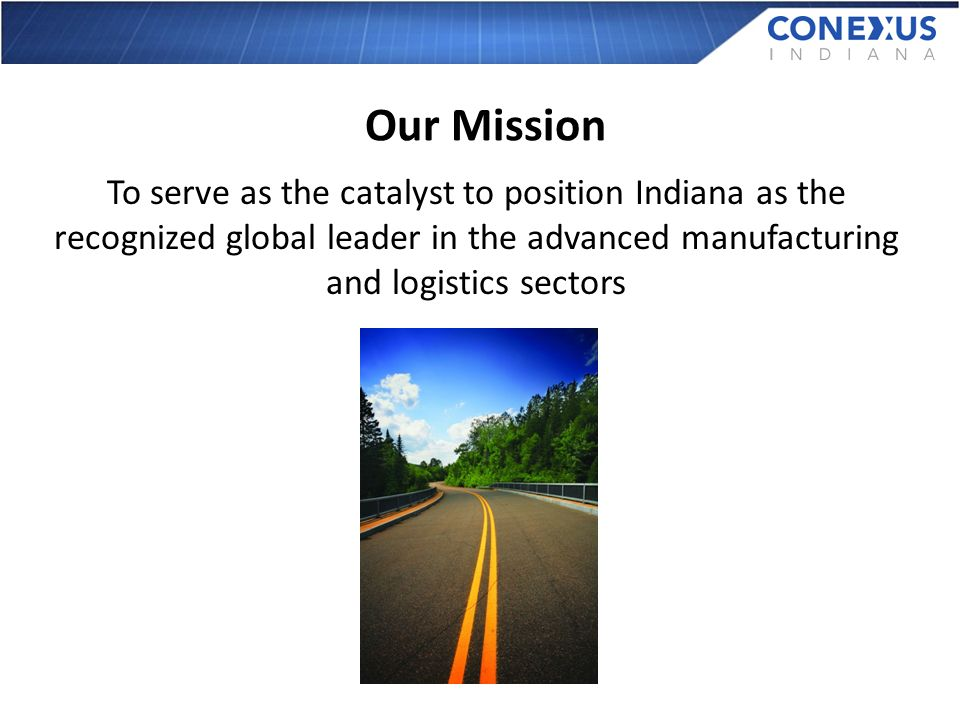 Our Mission To serve as the catalyst to position Indiana as the recognized global leader in the advanced manufacturing and logistics sectors