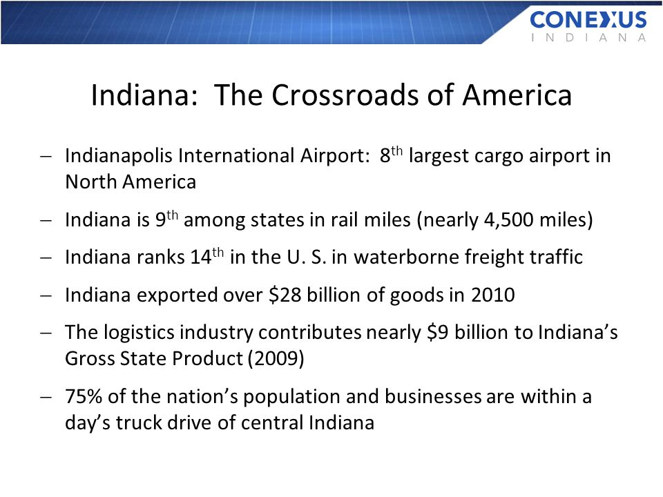 Indiana: The Crossroads of America Indianapolis International Airport: 8 th largest cargo airport in North America Indiana is 9 th among states in rail miles (nearly 4,500 miles) Indiana ranks 14 th in the U.