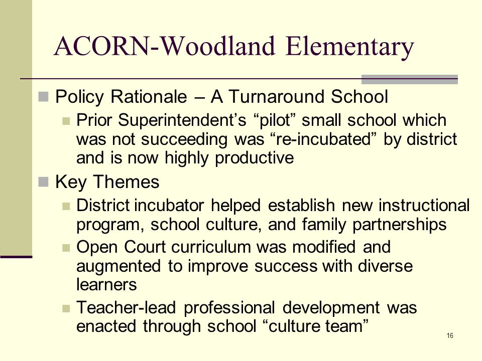 16 ACORN-Woodland Elementary Policy Rationale – A Turnaround School Prior Superintendents pilot small school which was not succeeding was re-incubated by district and is now highly productive Key Themes District incubator helped establish new instructional program, school culture, and family partnerships Open Court curriculum was modified and augmented to improve success with diverse learners Teacher-lead professional development was enacted through school culture team