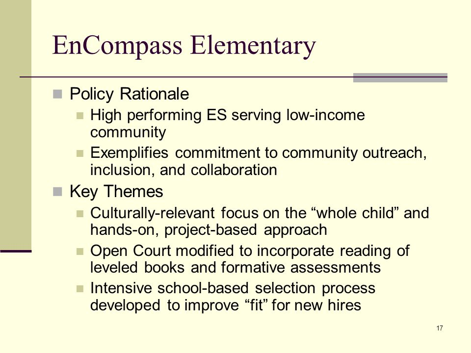 17 EnCompass Elementary Policy Rationale High performing ES serving low-income community Exemplifies commitment to community outreach, inclusion, and collaboration Key Themes Culturally-relevant focus on the whole child and hands-on, project-based approach Open Court modified to incorporate reading of leveled books and formative assessments Intensive school-based selection process developed to improve fit for new hires